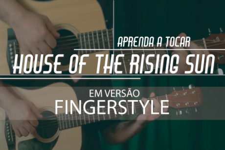Aprenda a tocar House of The Rising Sun em versão fingerstyle