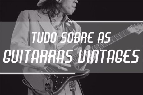 tudo sobre as guitarras vintages